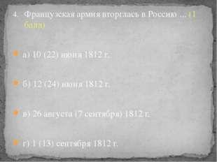 Французская армия вторглась в Россию ... (1 балл) а) 10 (22) июня 1812 г. б)