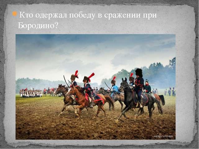 Кто одержал победу в сражении при Бородино?