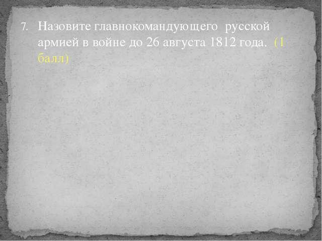 Назовите главнокомандующего русской армией в войне до 26 августа 1812 года. (...