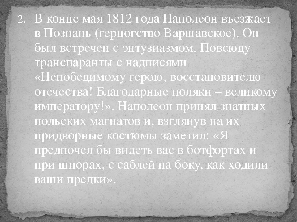 В конце мая 1812 года Наполеон въезжает в Познань (герцогство Варшавское). Он...