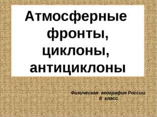 Атмосферные фронты, циклоны, антициклоны Физическая география России. 8 класс.