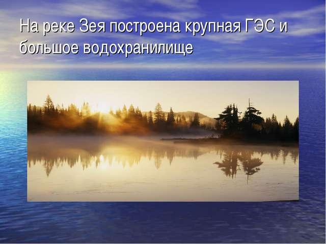 На реке Зея построена крупная ГЭС и большое водохранилище