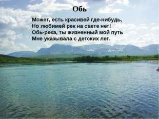Может, есть красивей где-нибудь, Но любимей рек на свете нет! Обь-река, ты жи