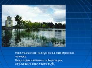 Реки играли очень важную роль в жизни русского человека. Люди издавна селилис