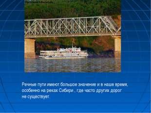 Речные пути имеют большое значение и в наше время, особенно на реках Сибири ,