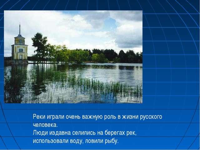 Реки играли очень важную роль в жизни русского человека. Люди издавна селилис...