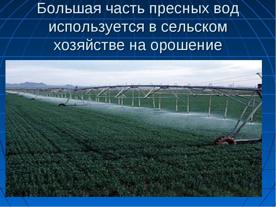 Большая часть пресных вод используется в сельском хозяйстве на орошение