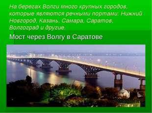 На берегах Волги много крупных городов, которые являются речными портами: Ниж
