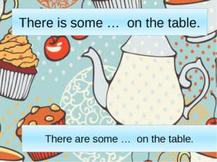 There is some … on the table. There are some … on the table.
