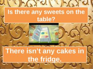 Is there any sweets on the table? There isn't any cakes in the fridge.