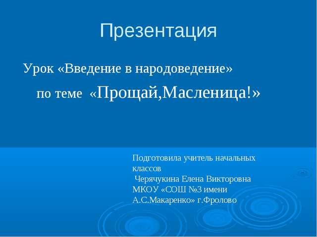 Презентация Урок «Введение в народоведение» по теме «Прощай,Масленица!» Подго...