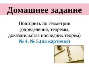 Домашнее задание Повторить по геометрии (определения, теоремы, доказательств