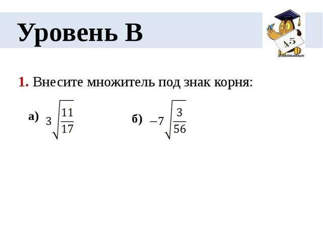 Уровень В 1. Внесите множитель под знак корня: а) б)