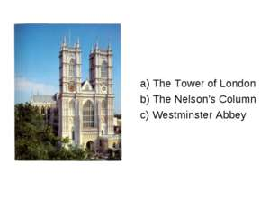 a) The Tower of London b) The Nelson's Column c) Westminster Abbey