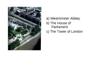 a) Westminster Abbey b) The House of Parliament c) The Tower of London