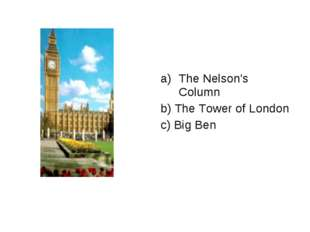 The Nelson's Column b) The Tower of London c) Big Ben