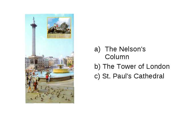 The Nelson's Column b) The Tower of London c) St. Paul's Cathedral