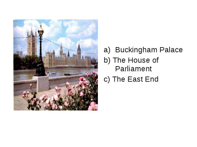 Buckingham Palace b) The House of Parliament c) The East End