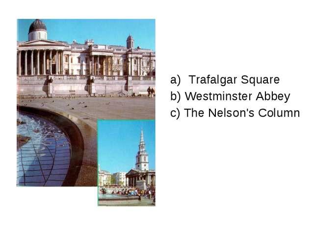 Trafalgar Square b) Westminster Abbey c) The Nelson's Column
