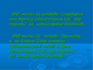 """1867 жылы 11 шілдеде """"Сырдария мен Жетісу облыстарын басқару туралы"""" уақытша"""