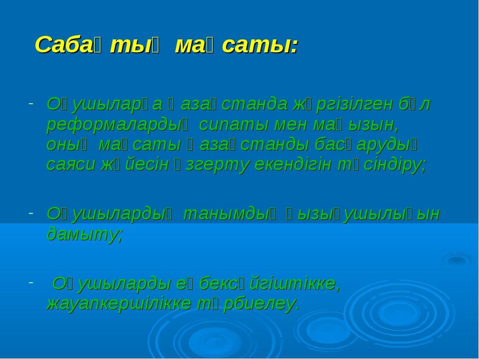 Сабақтың мақсаты: Оқушыларға Қазақстанда жүргізілген бұл реформалардың сипат...