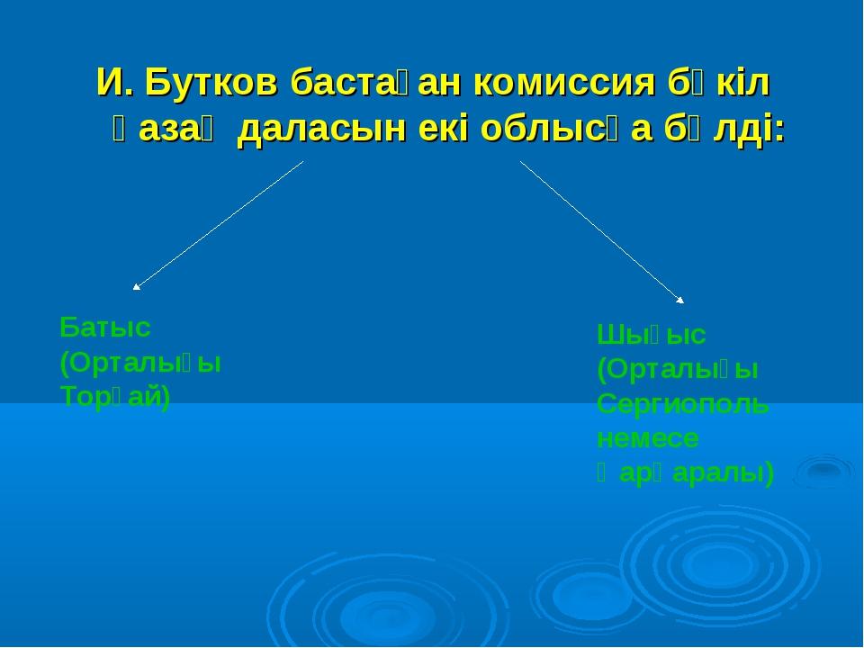 И. Бутков бастаған комиссия бүкіл қазақ даласын екі облысқа бөлді: Батыс (Орт...