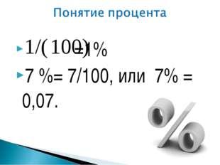 =1% 7 %=7/100, или 7% = 0,07.