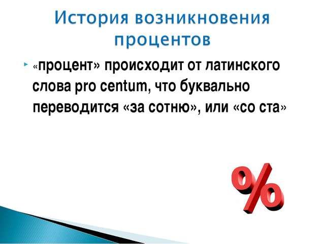 «процент» происходит от латинского слова pro centum, что буквально переводитс...