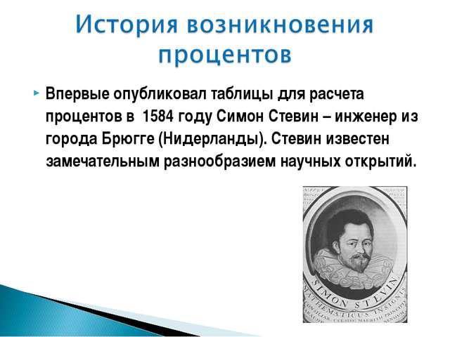 Впервые опубликовал таблицы для расчета процентов в 1584 году Симон Стевин –...