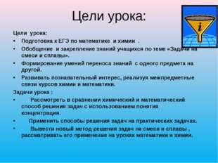 Цели урока: Цели урока: Подготовка к ЕГЭ по математике и химии . Обобщение и