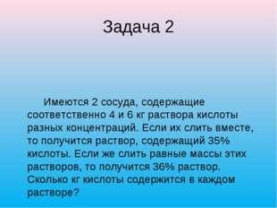Задача 2 Имеются 2 сосуда, содержащие соответственно 4 и 6 кг раствора кислот