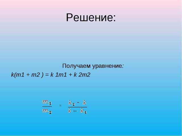 Решение: Получаем уравнение: k(m1 + m2 ) = k 1m1 + k 2m2 =