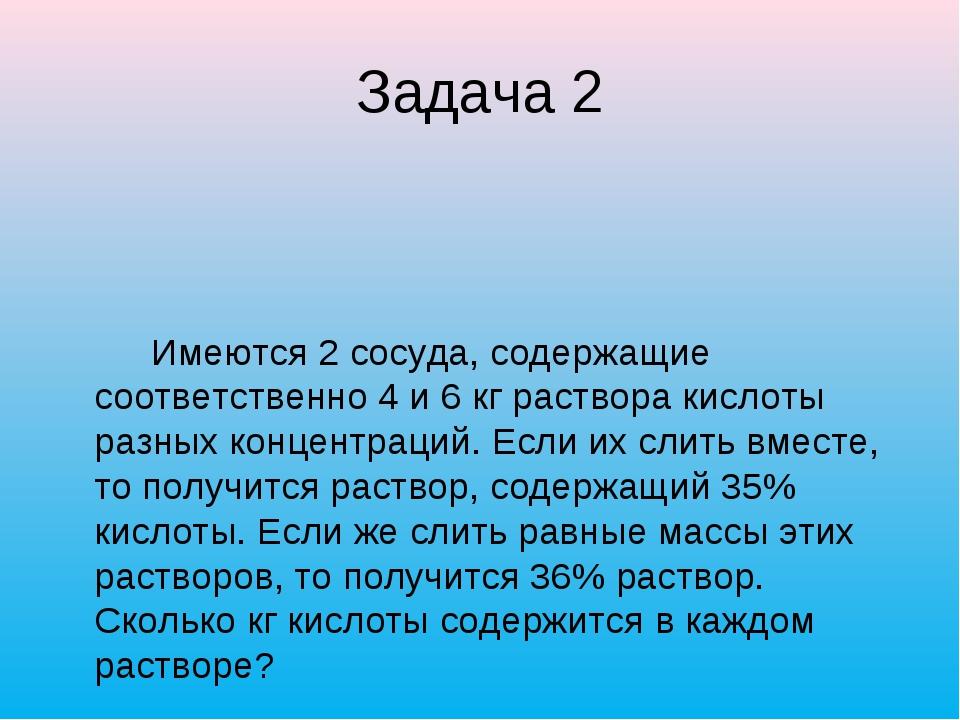 Задача 2 Имеются 2 сосуда, содержащие соответственно 4 и 6 кг раствора кислот...