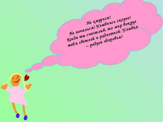 Не хмурься! Не печалься! Улыбнись скорее! Когда ты счастлив, то мир вокруг те...