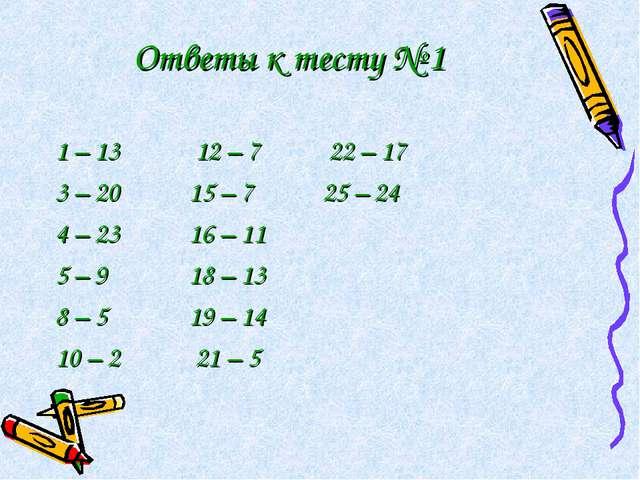 Ответы к тесту № 1 1 – 13 12 – 7 22 – 17 3 – 20 15 – 7 25 – 24 4 – 23 16 – 11...