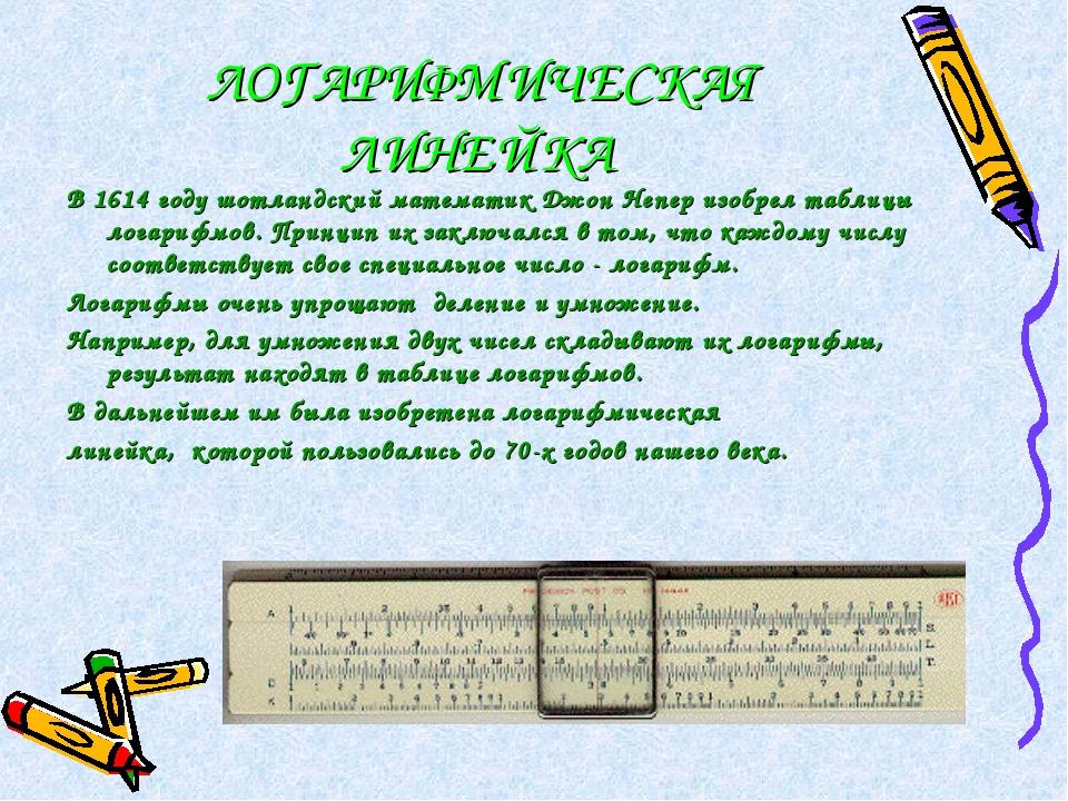 ЛОГАРИФМИЧЕСКАЯ ЛИНЕЙКА В 1614 году шотландский математик Джон Непер изобрел...