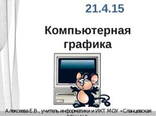 Компьютерная графика Алексеева Е.В., учитель информатики и ИКТ МОУ «Сланцевск