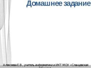 Домашнее задание Алексеева Е.В., учитель информатики и ИКТ МОУ «Сланцевская С