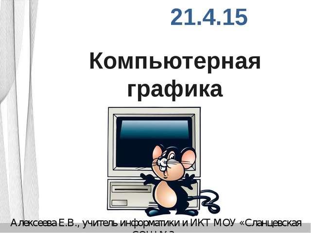 Компьютерная графика Алексеева Е.В., учитель информатики и ИКТ МОУ «Сланцевск...