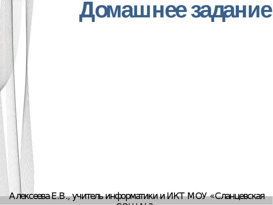 Домашнее задание Алексеева Е.В., учитель информатики и ИКТ МОУ «Сланцевская С...