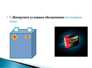 1. Начертите условное обозначение источника тока.