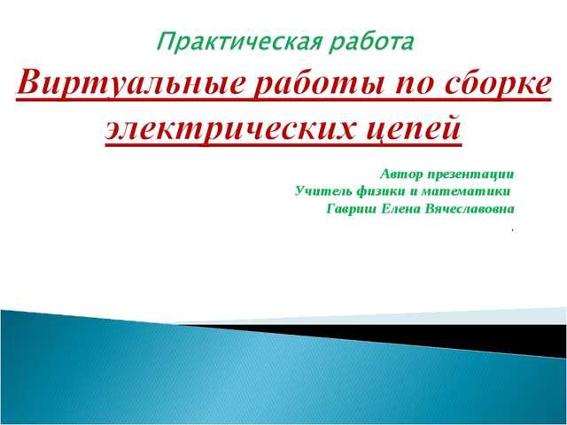 Автор презентации Учитель физики и математики Гавриш Елена Вячеславовна .