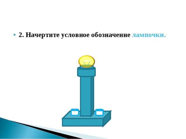 2. Начертите условное обозначение лампочки.