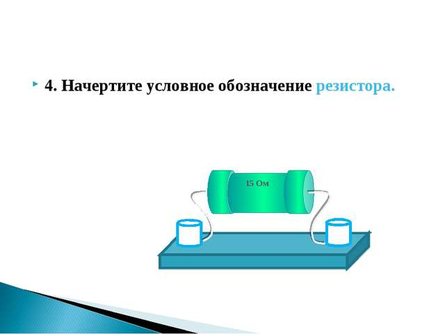 4. Начертите условное обозначение резистора.