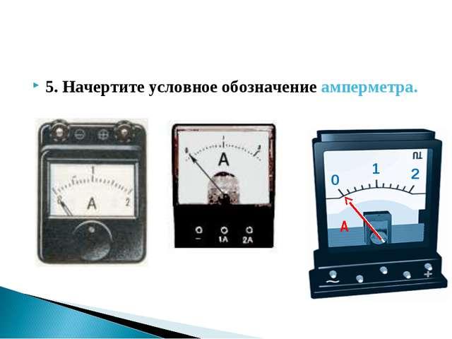 5. Начертите условное обозначение амперметра.