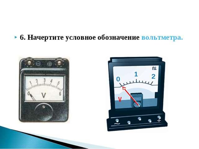 6. Начертите условное обозначение вольтметра.
