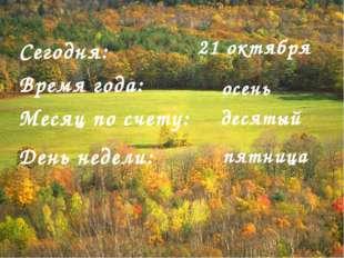 Сегодня: Время года: Месяц по счету: День недели: 21 октября осень десятый пя