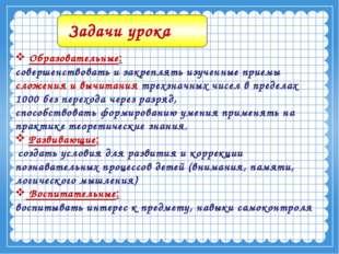 Образовательные: совершенствовать и закреплять изученные приемы сложения и в