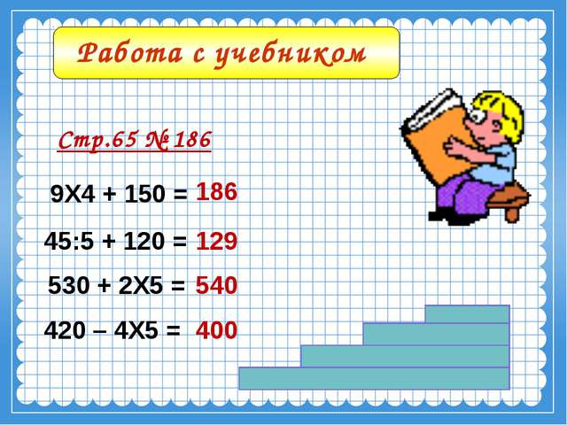 Работа с учебником Стр.65 № 186 9Х4 + 150 = 45:5 + 120 = 530 + 2Х5 = 420 – 4Х...