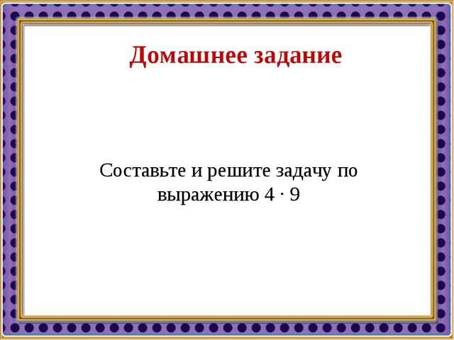 Домашнее задание Составьте и решите задачу по выражению 4 · 9